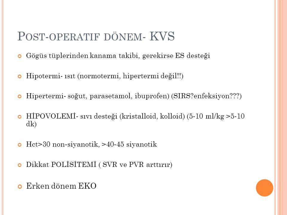 P OST - OPERATIF DÖNEM - KVS Gögüs tüplerinden kanama takibi, gerekirse ES desteği Hipotermi- ısıt (normotermi, hipertermi değil!!) Hipertermi- soğut, parasetamol, ibuprofen) (SIRS enfeksiyon ) HİPOVOLEMİ- sıvı desteği (kristalloid, kolloid) (5-10 ml/kg >5-10 dk) Hct>30 non-siyanotik, >40-45 siyanotik Dikkat POLİSİTEMİ ( SVR ve PVR arttırır) Erken dönem EKO