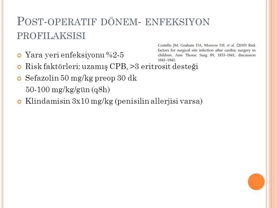 P OST - OPERATIF DÖNEM - ENFEKSIYON PROFILAKSISI Yara yeri enfeksiyonu %2-5 Risk faktörleri: uzamış CPB, >3 eritrosit desteği Sefazolin 50 mg/kg preop 30 dk 50-100 mg/kg/gün (q8h) Klindamisin 3x10 mg/kg (penisilin allerjisi varsa)