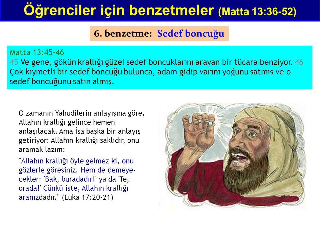 Matta 13:45-46 45 Ve gene, gökün krallığı güzel sedef boncuklarını arayan bir tücara benziyor. 46 Çok kıymetli bir sedef boncuğu bulunca, adam gidip v