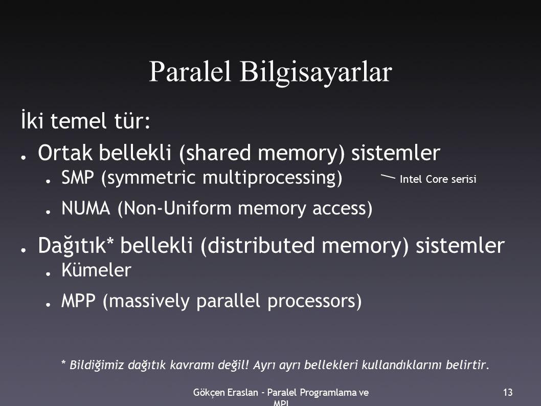 Gökçen Eraslan - Paralel Programlama ve MPI 13 Paralel Bilgisayarlar İki temel tür: ● Ortak bellekli (shared memory) sistemler ● SMP (symmetric multiprocessing) ● NUMA (Non-Uniform memory access) ● Dağıtık* bellekli (distributed memory) sistemler ● Kümeler ● MPP (massively parallel processors) * Bildiğimiz dağıtık kavramı değil.