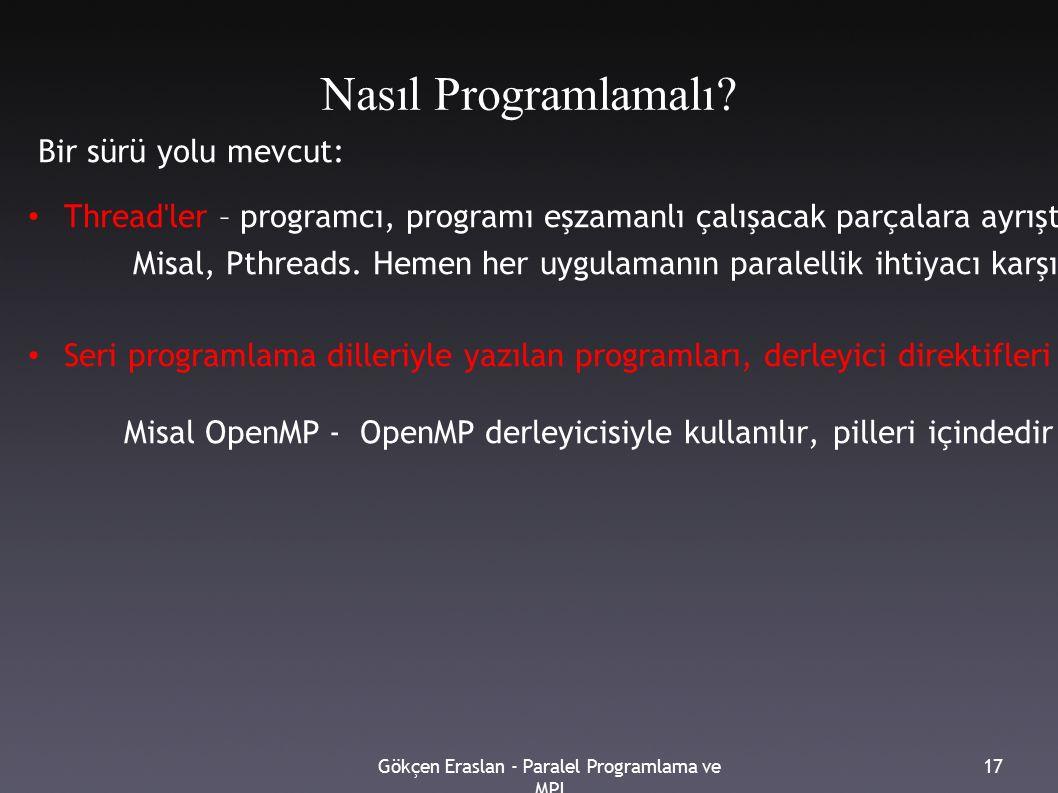 Gökçen Eraslan - Paralel Programlama ve MPI 17 Nasıl Programlamalı? Bir sürü yolu mevcut: Thread'ler – programcı, programı eşzamanlı çalışacak parçala