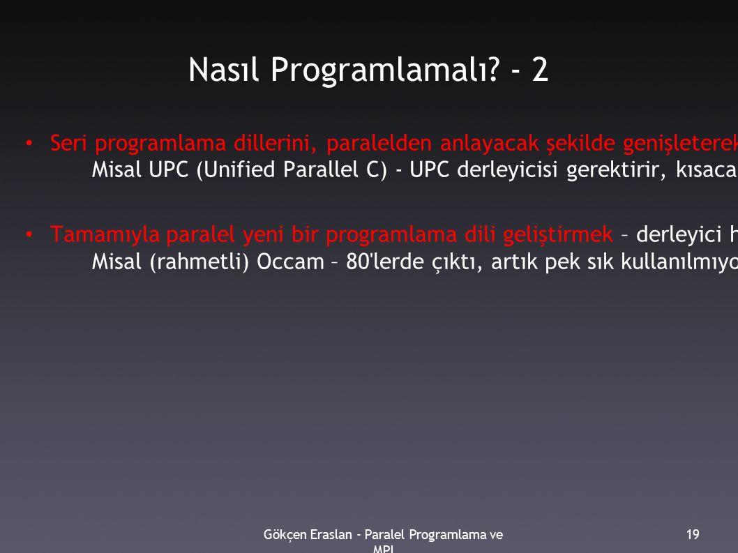 Gökçen Eraslan - Paralel Programlama ve MPI 19 Nasıl Programlamalı? - 2 Seri programlama dillerini, paralelden anlayacak şekilde genişleterek [yazımın