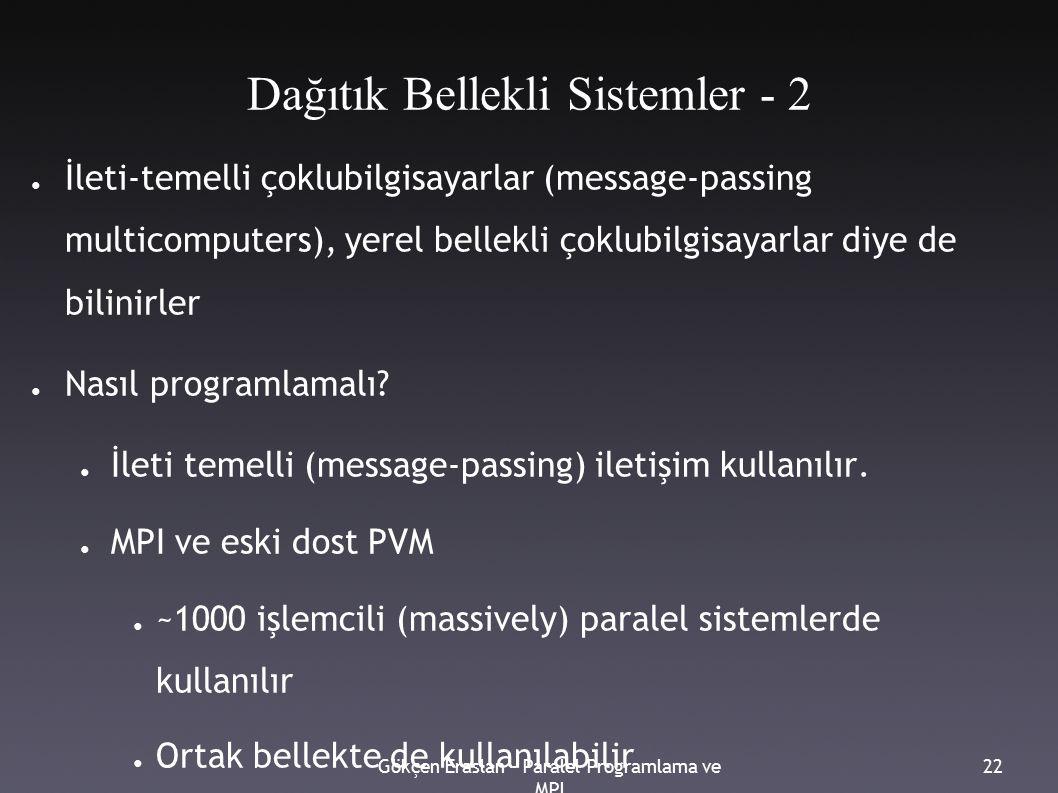 Gökçen Eraslan - Paralel Programlama ve MPI 22 Dağıtık Bellekli Sistemler - 2 ● İleti-temelli çoklubilgisayarlar (message-passing multicomputers), yerel bellekli çoklubilgisayarlar diye de bilinirler ● Nasıl programlamalı.