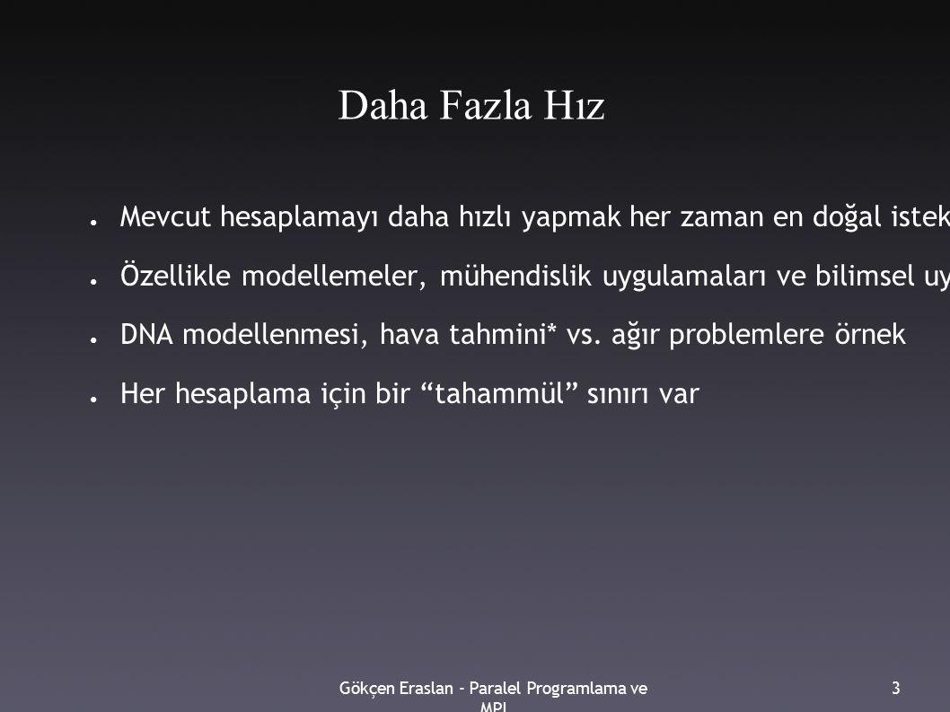 Gökçen Eraslan - Paralel Programlama ve MPI 3 Daha Fazla Hız ● Mevcut hesaplamayı daha hızlı yapmak her zaman en doğal istek ● Özellikle modellemeler, mühendislik uygulamaları ve bilimsel uygulamalarda daha yüksek hıza ihtiyaç duyulmakta (need for speed :) ● DNA modellenmesi, hava tahmini* vs.