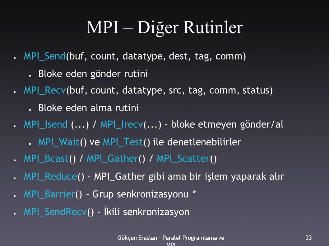 Gökçen Eraslan - Paralel Programlama ve MPI 33 MPI – Diğer Rutinler ● MPI_Send(buf, count, datatype, dest, tag, comm) ● Bloke eden gönder rutini ● MPI_Recv(buf, count, datatype, src, tag, comm, status) ● Bloke eden alma rutini ● MPI_Isend (...) / MPI_Irecv(...) - bloke etmeyen gönder/al ● MPI_Wait() ve MPI_Test() ile denetlenebilirler ● MPI_Bcast() / MPI_Gather() / MPI_Scatter() ● MPI_Reduce() - MPI_Gather gibi ama bir işlem yaparak alır ● MPI_Barrier() - Grup senkronizasyonu * ● MPI_SendRecv() - İkili senkronizasyon