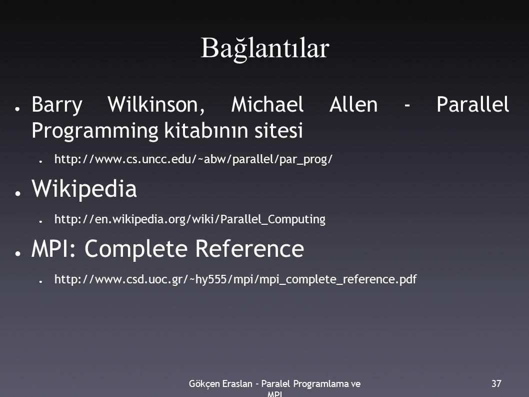 Gökçen Eraslan - Paralel Programlama ve MPI 37 Bağlantılar ● Barry Wilkinson, Michael Allen - Parallel Programming kitabının sitesi ● http://www.cs.uncc.edu/~abw/parallel/par_prog/ ● Wikipedia ● http://en.wikipedia.org/wiki/Parallel_Computing ● MPI: Complete Reference ● http://www.csd.uoc.gr/~hy555/mpi/mpi_complete_reference.pdf