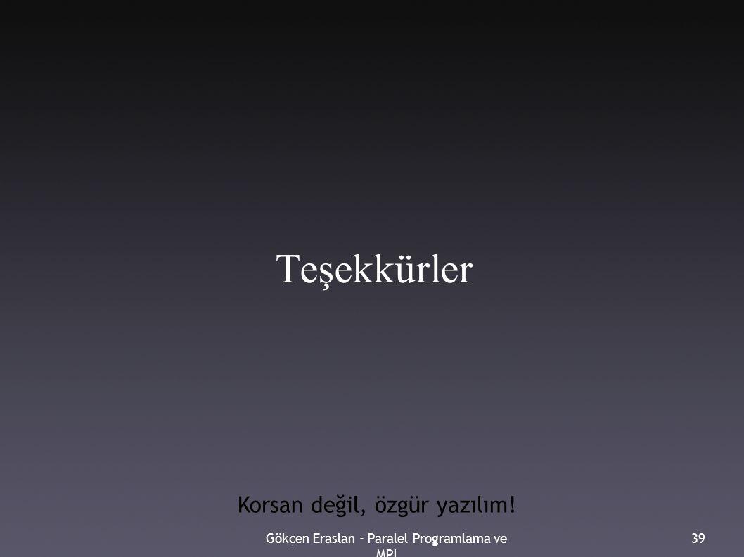 Gökçen Eraslan - Paralel Programlama ve MPI 39 Teşekkürler Korsan değil, özgür yazılım!