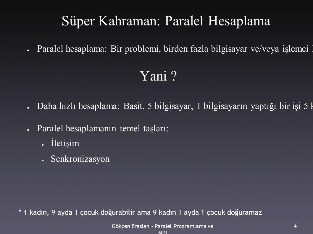 Gökçen Eraslan - Paralel Programlama ve MPI 4 Süper Kahraman: Paralel Hesaplama ● Paralel hesaplama: Bir problemi, birden fazla bilgisayar ve/veya işlemci kullanarak çözmek Yani .