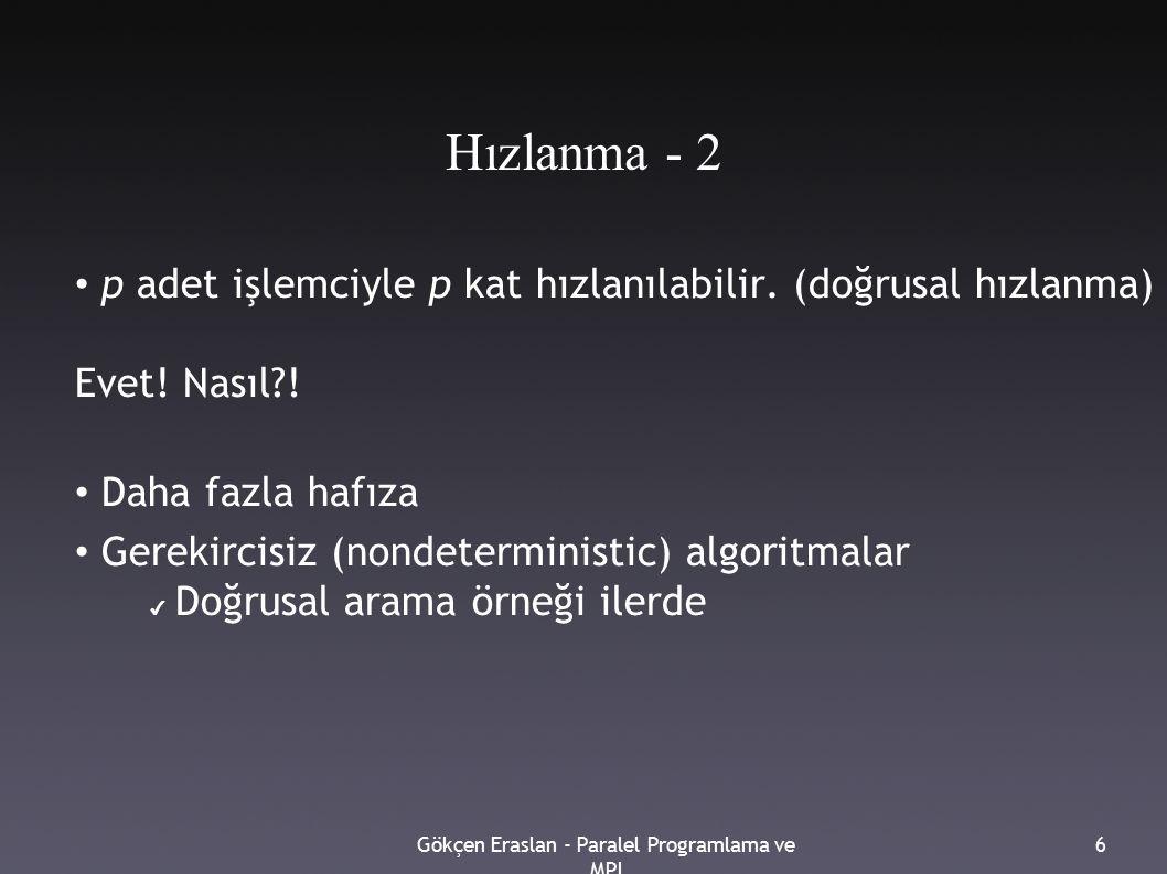 Gökçen Eraslan - Paralel Programlama ve MPI 6 Hızlanma - 2 p adet işlemciyle p kat hızlanılabilir. (doğrusal hızlanma) Daha fazlası mümkün mü? Evet! N