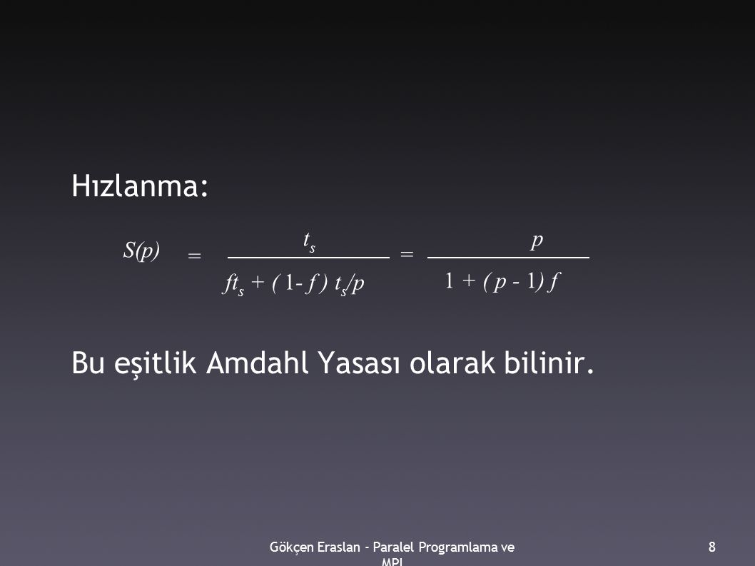 Gökçen Eraslan - Paralel Programlama ve MPI 8 Hızlanma: Bu eşitlik Amdahl Yasası olarak bilinir. t s p ft s + ( 1- f ) t s /p 1 + ( p - 1) f = = S(p)