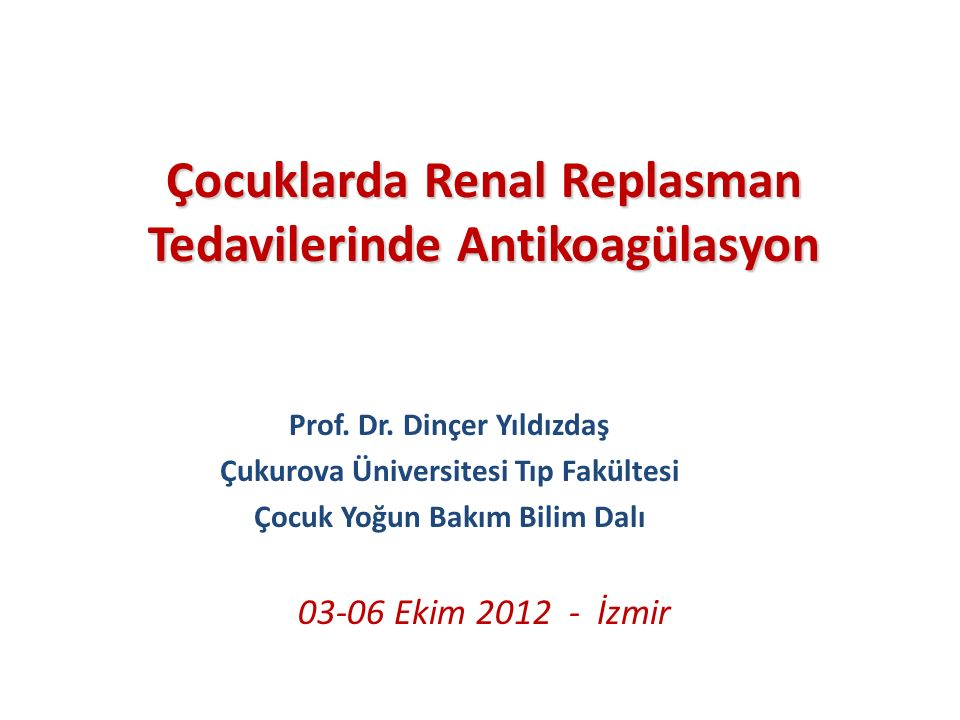 03-06 Ekim 2012 - İzmir Çocuklarda Renal Replasman Tedavilerinde Antikoagülasyon Prof. Dr. Dinçer Yıldızdaş Çukurova Üniversitesi Tıp Fakültesi Çocuk