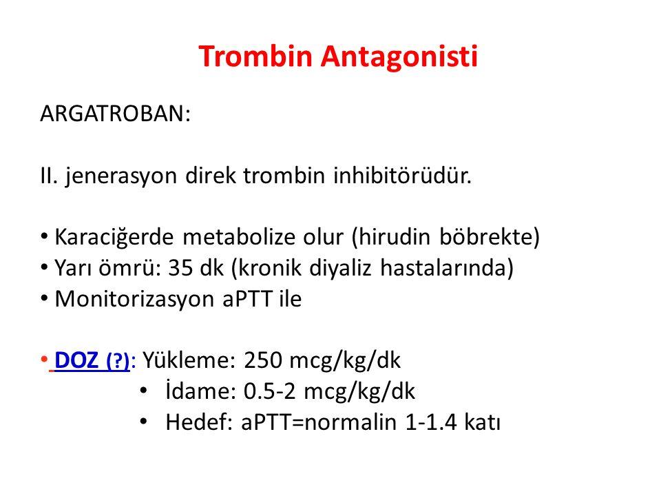 Trombin Antagonisti ARGATROBAN: II. jenerasyon direk trombin inhibitörüdür. Karaciğerde metabolize olur (hirudin böbrekte) Yarı ömrü: 35 dk (kronik di