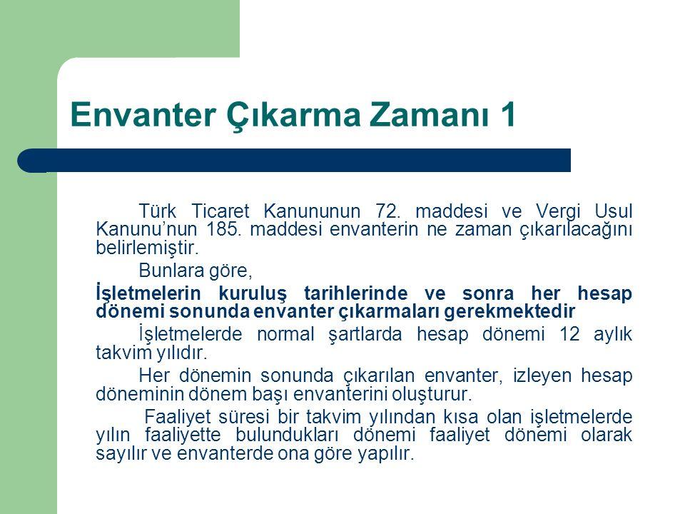 Envanter Çıkarma Zamanı 1 Türk Ticaret Kanununun 72. maddesi ve Vergi Usul Kanunu'nun 185. maddesi envanterin ne zaman çıkarılacağını belirlemiştir. B