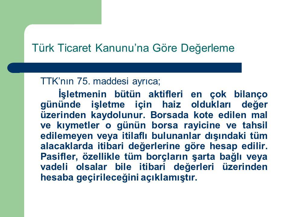 Türk Ticaret Kanunu'na Göre Değerleme TTK'nın 75. maddesi ayrıca; İşletmenin bütün aktifleri en çok bilanço gününde işletme için haiz oldukları değer