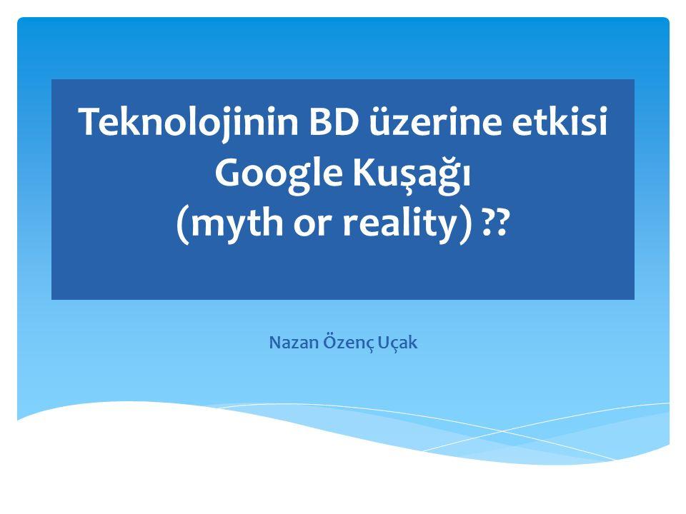 Teknolojinin BD üzerine etkisi Google Kuşağı (myth or reality) Nazan Özenç Uçak