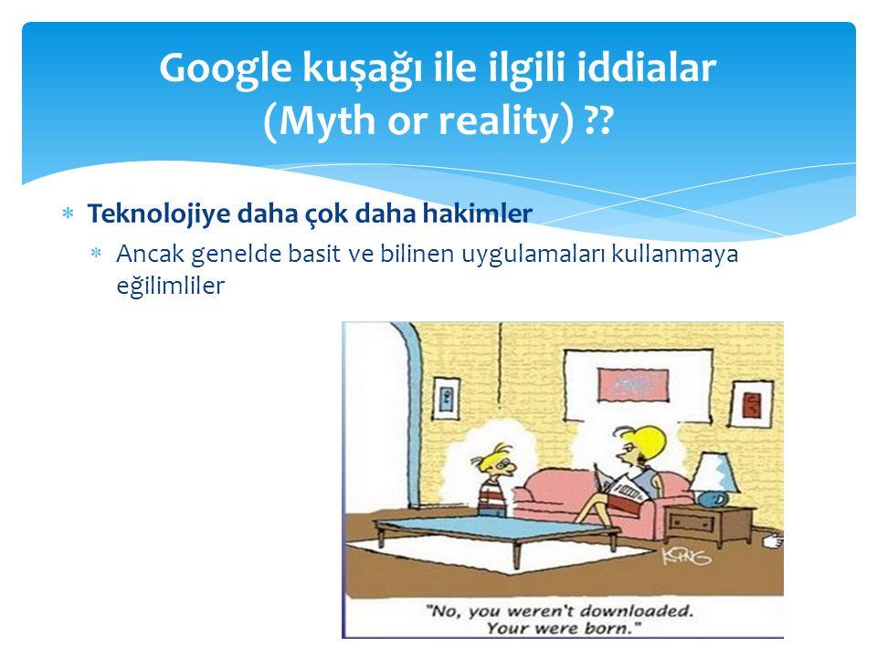  Teknolojiye daha çok daha hakimler  Ancak genelde basit ve bilinen uygulamaları kullanmaya eğilimliler Google kuşağı ile ilgili iddialar (Myth or reality)