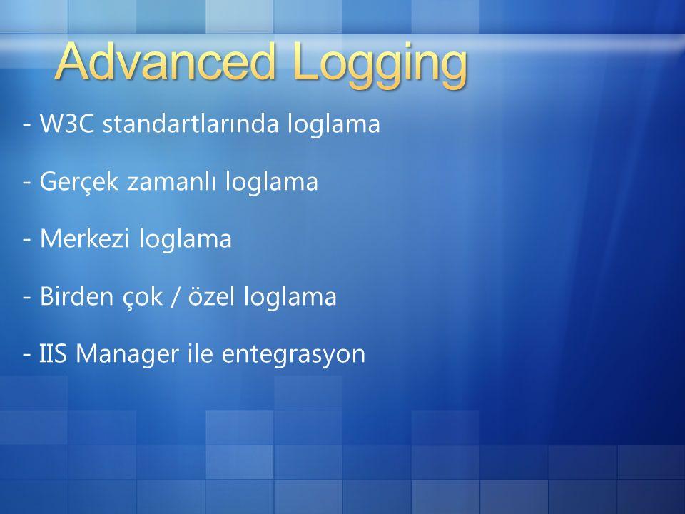 - W3C standartlarında loglama - Gerçek zamanlı loglama - Merkezi loglama - Birden çok / özel loglama - IIS Manager ile entegrasyon