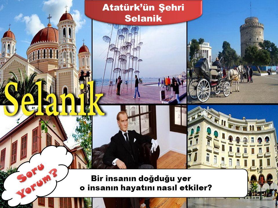 BATIYA ERKEN AÇILAN KENT SELANİK 1. Kazanım Atatürk'ün çocukluk dönemini ve bu dönemde içinde bulunduğu toplumun sosyal ve kültürel yapısını analiz ed