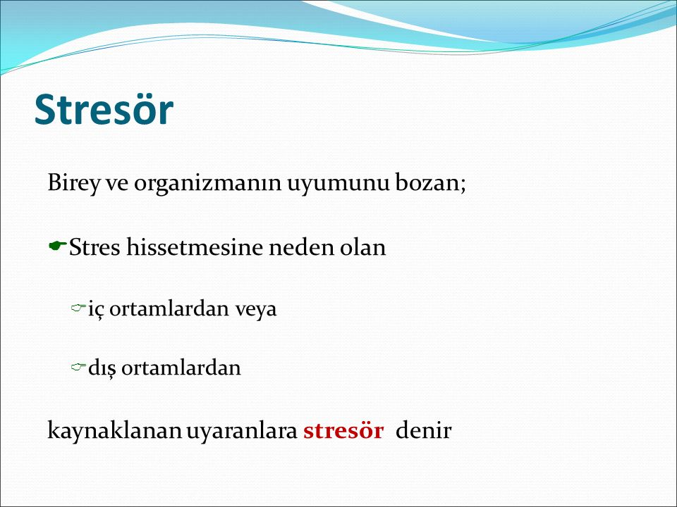 Stresör Birey ve organizmanın uyumunu bozan;  Stres hissetmesine neden olan  iç ortamlardan veya  dış ortamlardan kaynaklanan uyaranlara stresör denir