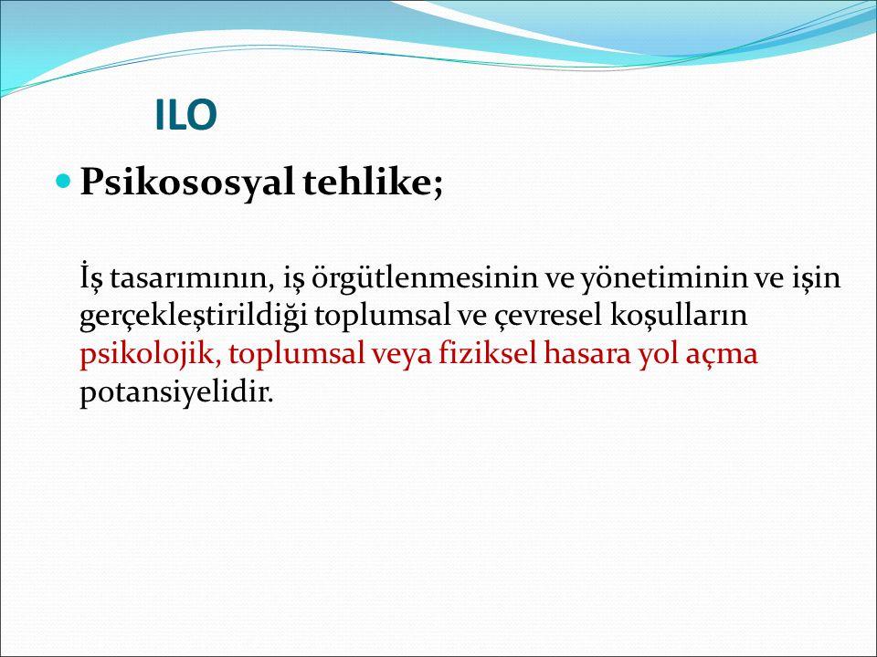 ILO Psikososyal tehlike; İş tasarımının, iş örgütlenmesinin ve yönetiminin ve işin gerçekleştirildiği toplumsal ve çevresel koşulların psikolojik, toplumsal veya fiziksel hasara yol açma potansiyelidir.