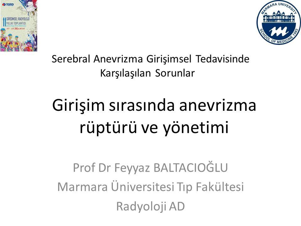 Serebral Anevrizma Girişimsel Tedavisinde Karşılaşılan Sorunlar Girişim sırasında anevrizma rüptürü ve yönetimi Prof Dr Feyyaz BALTACIOĞLU Marmara Üni