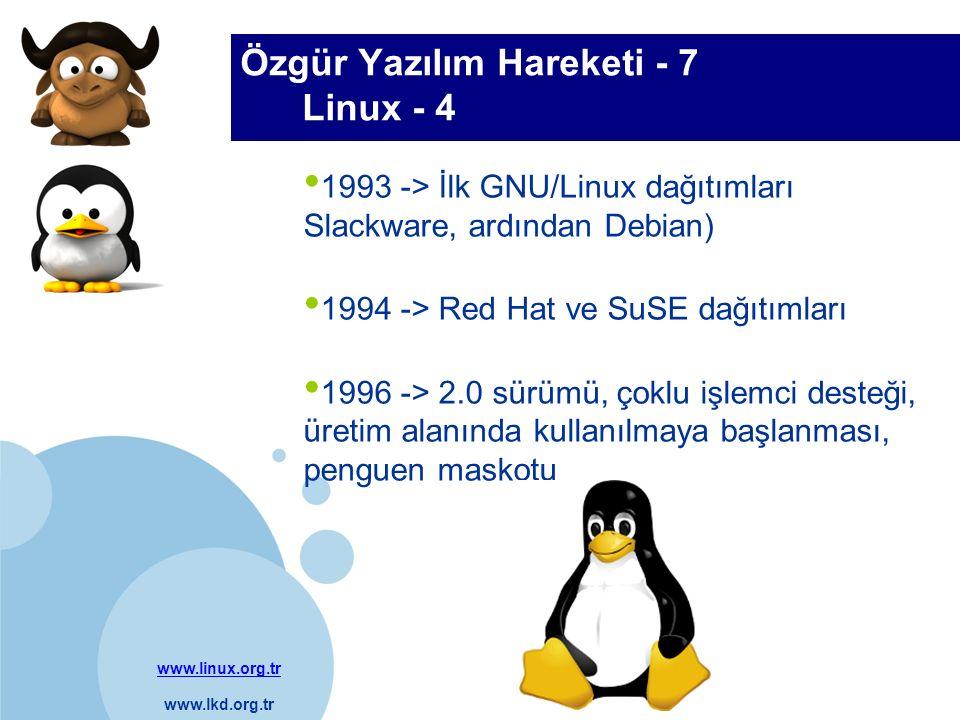 www.linux.org.tr www.lkd.org.tr Company LOGO 1993 -> İlk GNU/Linux dağıtımları Slackware, ardından Debian) 1994 -> Red Hat ve SuSE dağıtımları 1996 -> 2.0 sürümü, çoklu işlemci desteği, üretim alanında kullanılmaya başlanması, penguen maskotu Özgür Yazılım Hareketi - 7 Linux - 4