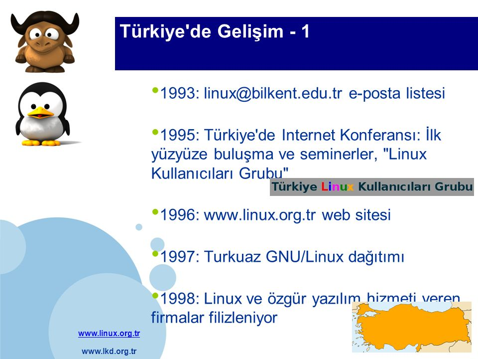 www.linux.org.tr www.lkd.org.tr Company LOGO Türkiye'de Gelişim - 1 1993: linux@bilkent.edu.tr e-posta listesi 1995: Türkiye'de Internet Konferansı: İ