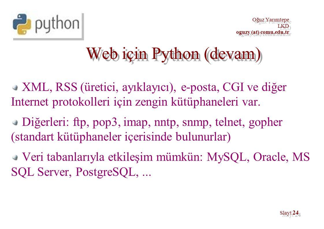 Oğuz Yarımtepe LKD oguzy (at) comu.edu.tr Oğuz Yarımtepe LKD oguzy (at) comu.edu.tr Slayt 24 Web için Python (devam) XML, RSS (üretici, ayıklayıcı), e-posta, CGI ve diğer Internet protokolleri için zengin kütüphaneleri var.
