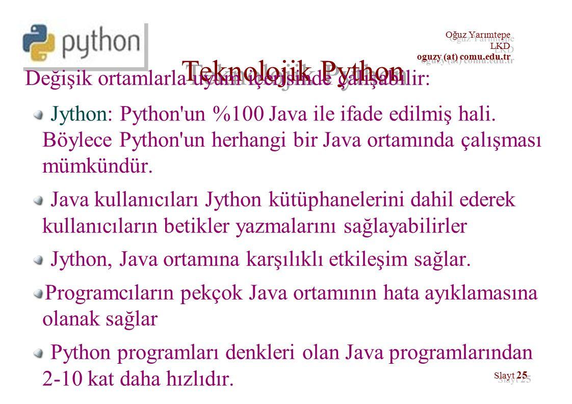 Oğuz Yarımtepe LKD oguzy (at) comu.edu.tr Oğuz Yarımtepe LKD oguzy (at) comu.edu.tr Slayt 25 Teknolojik Python Değişik ortamlarla uyum içerisinde çalışabilir: Jython: Python un %100 Java ile ifade edilmiş hali.
