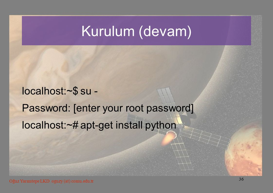36 Oğuz Yarımtepe LKD oguzy (at) comu.edu.tr Kurulum (devam) localhost:~$ su - Password: [enter your root password] localhost:~# apt-get install python