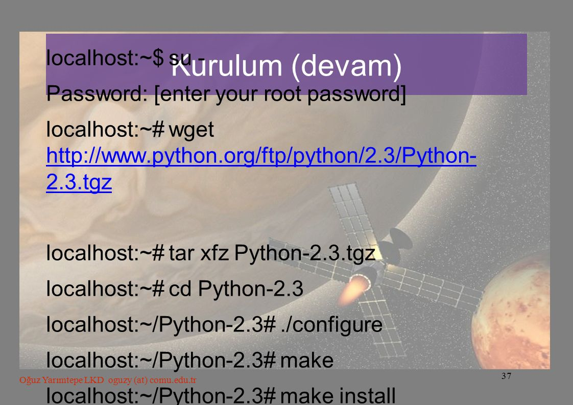 37 Oğuz Yarımtepe LKD oguzy (at) comu.edu.tr Kurulum (devam) localhost:~$ su - Password: [enter your root password] localhost:~# wget http://www.pytho