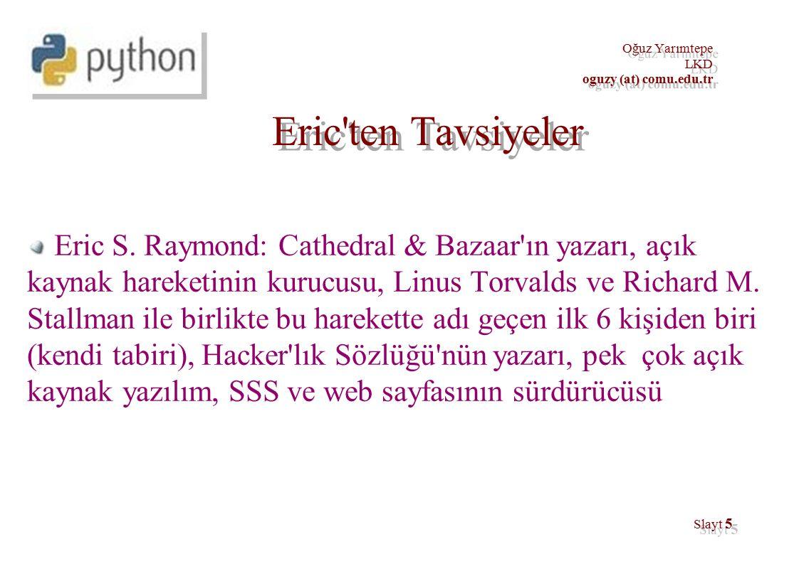 56 Oğuz Yarımtepe LKD oguzy (at) comu.edu.tr İnişe Geçiyoruz IDE – Integrated Development Environment ● Linux: Eric, DrPython, Anjuta, Eclipse, Kdevelop, IDLE ● Windows: ActiveGrid, Komodo, PyScripter, PythonWin, PythonWorks, Visual Python, ● http://wiki.python.org/moin/IntegratedDevelopmentEnvironments http://wiki.python.org/moin/IntegratedDevelopmentEnvironments UDE – Unintegrated Development Environment ● vim, emacs