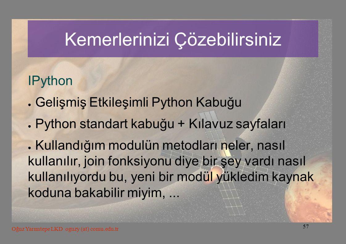 57 Oğuz Yarımtepe LKD oguzy (at) comu.edu.tr Kemerlerinizi Çözebilirsiniz IPython ● Gelişmiş Etkileşimli Python Kabuğu ● Python standart kabuğu + Kılavuz sayfaları ● Kullandığım modulün metodları neler, nasıl kullanılır, join fonksiyonu diye bir şey vardı nasıl kullanılıyordu bu, yeni bir modül yükledim kaynak koduna bakabilir miyim,...
