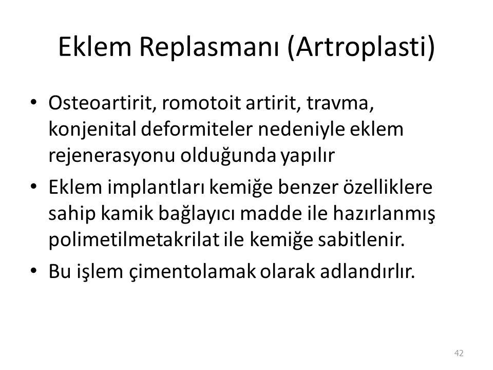Eklem Replasmanı (Artroplasti) Osteoartirit, romotoit artirit, travma, konjenital deformiteler nedeniyle eklem rejenerasyonu olduğunda yapılır Eklem implantları kemiğe benzer özelliklere sahip kamik bağlayıcı madde ile hazırlanmış polimetilmetakrilat ile kemiğe sabitlenir.