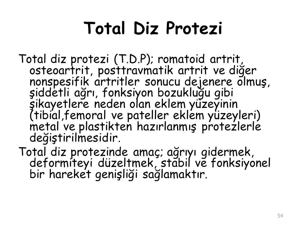 Total Diz Protezi Total diz protezi (T.D.P); romatoid artrit, osteoartrit, posttravmatik artrit ve diğer nonspesifik artritler sonucu dejenere olmuş,