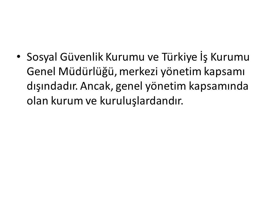 Sosyal Güvenlik Kurumu ve Türkiye İş Kurumu Genel Müdürlüğü, merkezi yönetim kapsamı dışındadır. Ancak, genel yönetim kapsamında olan kurum ve kuruluş