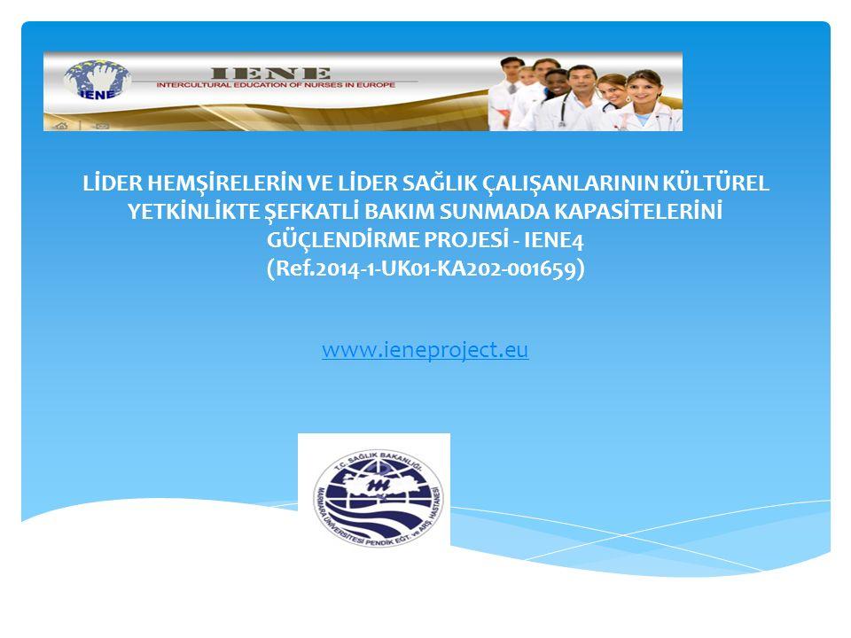LİDER HEMŞİRELERİN VE LİDER SAĞLIK ÇALIŞANLARININ KÜLTÜREL YETKİNLİKTE ŞEFKATLİ BAKIM SUNMADA KAPASİTELERİNİ GÜÇLENDİRME PROJESİ - IENE4 (Ref.2014-1-UK01-KA202-001659) www.ieneproject.eu