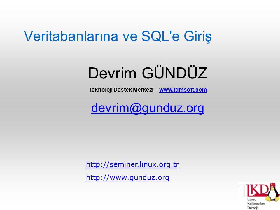 03.02.2005 Perşembe Veritabanlarına Giriş Akademik Bilişim Konferansı devrim.gunduz@linux.org.tr Veri Silme test=# DELETE from dersler WHERE ders_adi LIKE F% ; DELETE 3 test=# SELECT * from dersler; ders_no | ders_adi ---------+----------- 3 | Matematik (1 row)