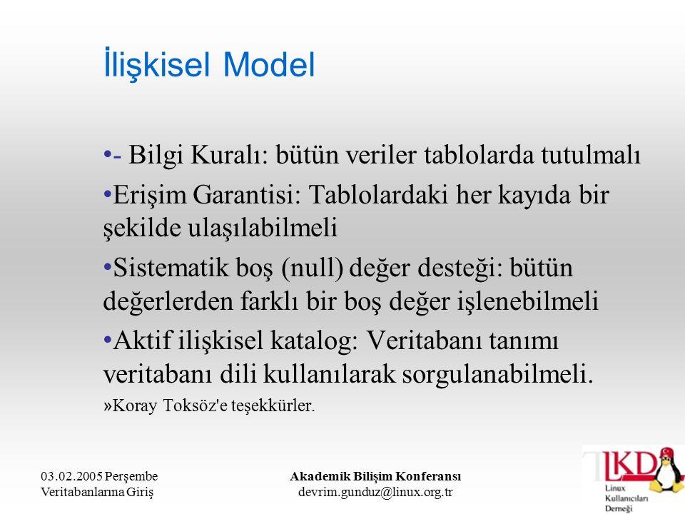 03.02.2005 Perşembe Veritabanlarına Giriş Akademik Bilişim Konferansı devrim.gunduz@linux.org.tr İlişkisel Model - Bilgi Kuralı: bütün veriler tablolarda tutulmalı Erişim Garantisi: Tablolardaki her kayıda bir şekilde ulaşılabilmeli Sistematik boş (null) değer desteği: bütün değerlerden farklı bir boş değer işlenebilmeli Aktif ilişkisel katalog: Veritabanı tanımı veritabanı dili kullanılarak sorgulanabilmeli.