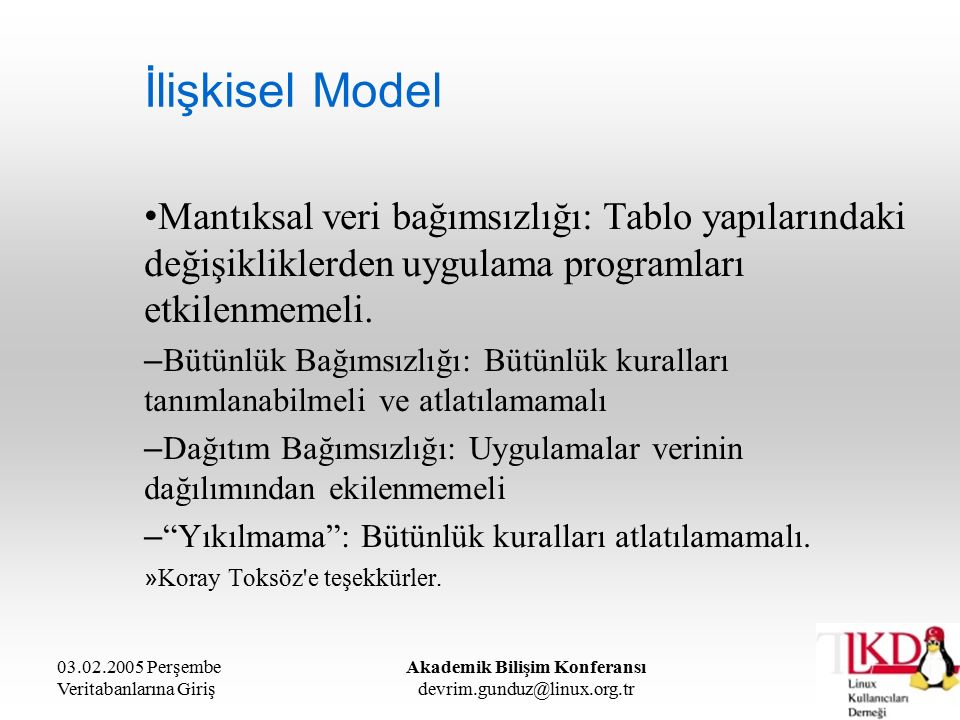 03.02.2005 Perşembe Veritabanlarına Giriş Akademik Bilişim Konferansı devrim.gunduz@linux.org.tr İlişkisel Model Mantıksal veri bağımsızlığı: Tablo yapılarındaki değişikliklerden uygulama programları etkilenmemeli.