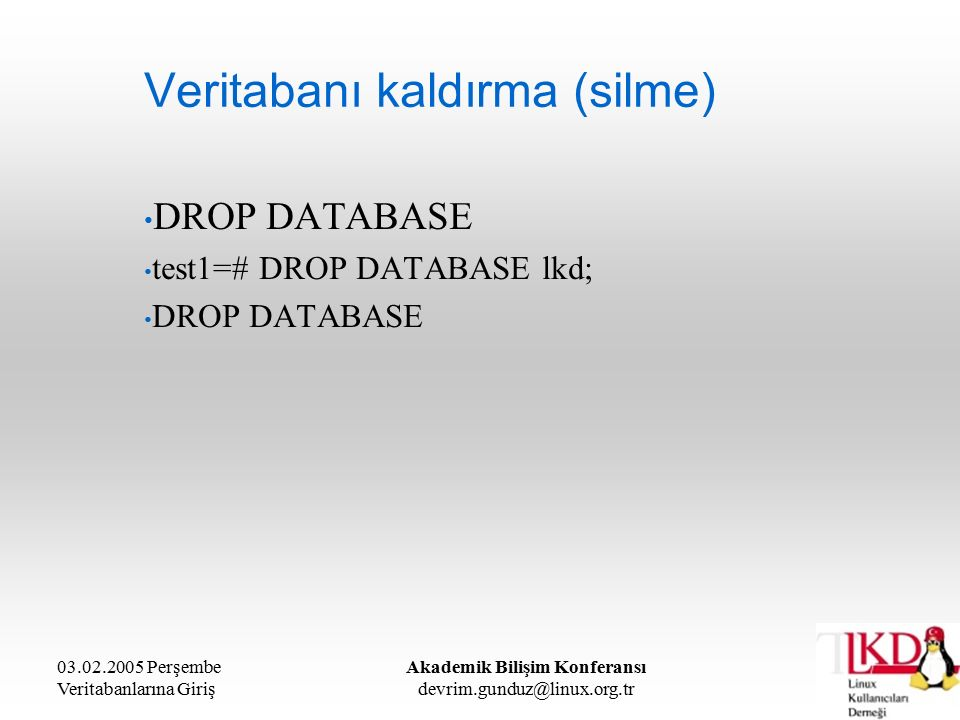 03.02.2005 Perşembe Veritabanlarına Giriş Akademik Bilişim Konferansı devrim.gunduz@linux.org.tr Veritabanı kaldırma (silme) DROP DATABASE test1=# DROP DATABASE lkd; DROP DATABASE