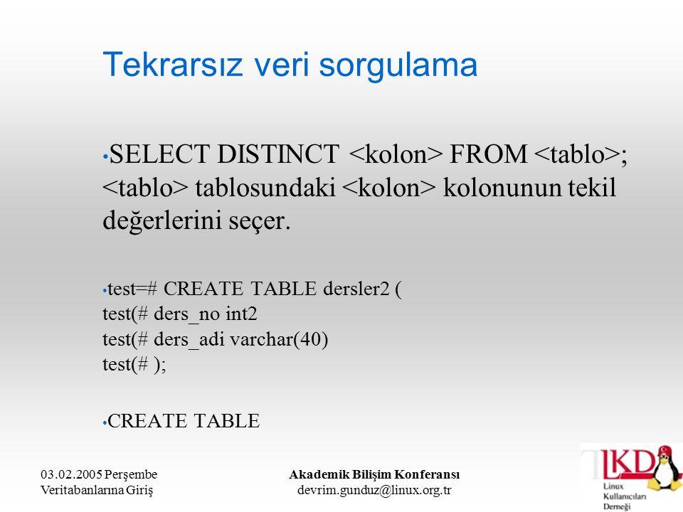 03.02.2005 Perşembe Veritabanlarına Giriş Akademik Bilişim Konferansı devrim.gunduz@linux.org.tr Tekrarsız veri sorgulama SELECT DISTINCT FROM ; tablosundaki kolonunun tekil değerlerini seçer.