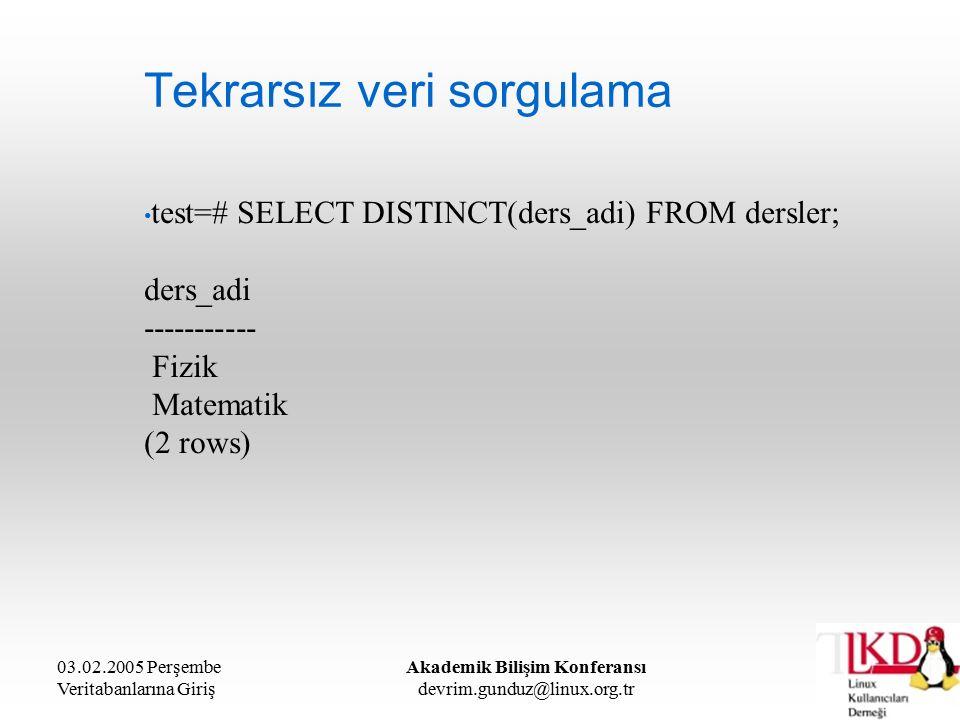 03.02.2005 Perşembe Veritabanlarına Giriş Akademik Bilişim Konferansı devrim.gunduz@linux.org.tr Tekrarsız veri sorgulama test=# SELECT DISTINCT(ders_adi) FROM dersler; ders_adi ----------- Fizik Matematik (2 rows)