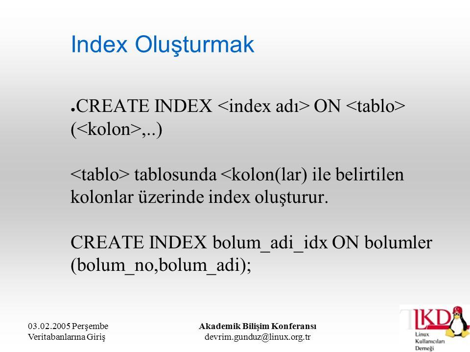 03.02.2005 Perşembe Veritabanlarına Giriş Akademik Bilişim Konferansı devrim.gunduz@linux.org.tr Index Oluşturmak ● CREATE INDEX ON (,..) tablosunda <kolon(lar) ile belirtilen kolonlar üzerinde index oluşturur.