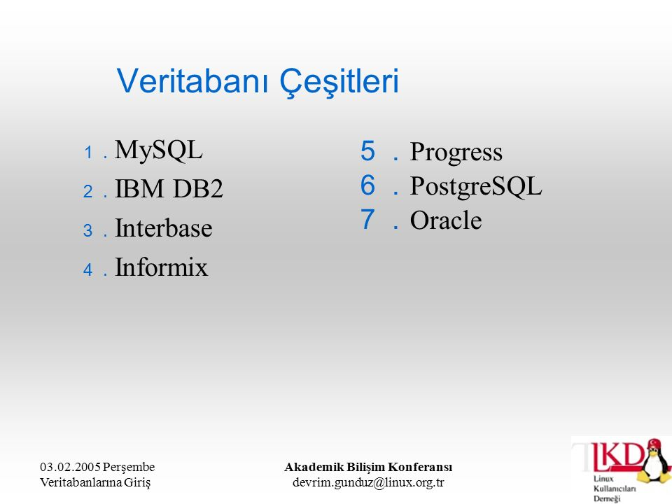 03.02.2005 Perşembe Veritabanlarına Giriş Akademik Bilişim Konferansı devrim.gunduz@linux.org.tr Veritabanı Çeşitleri 1. MySQL 2. IBM DB2 3. Interbase 4. Informix 5. Progress 6. PostgreSQL 7. Oracle