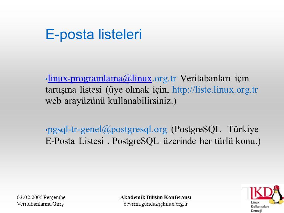 03.02.2005 Perşembe Veritabanlarına Giriş Akademik Bilişim Konferansı devrim.gunduz@linux.org.tr E-posta listeleri linux-programlama@linux.org.tr Veritabanları için tartışma listesi (üye olmak için, http://liste.linux.org.tr web arayüzünü kullanabilirsiniz.) linux-programlama@linux pgsql-tr-genel@postgresql.org (PostgreSQL Türkiye E-Posta Listesi.