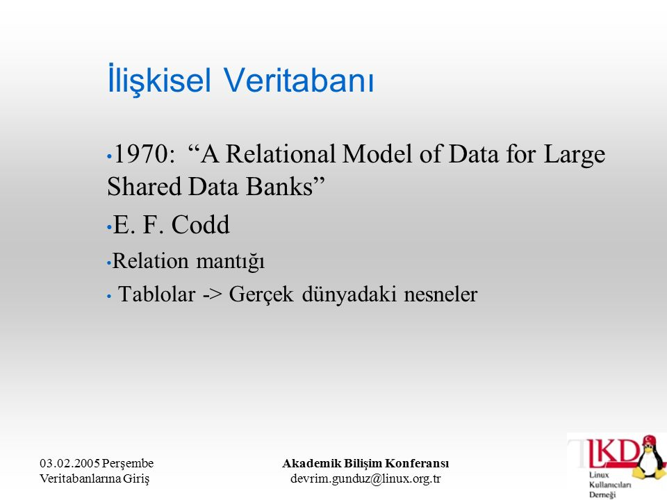 03.02.2005 Perşembe Veritabanlarına Giriş Akademik Bilişim Konferansı devrim.gunduz@linux.org.tr İlişkisel Veritabanı 1970: A Relational Model of Data for Large Shared Data Banks E.