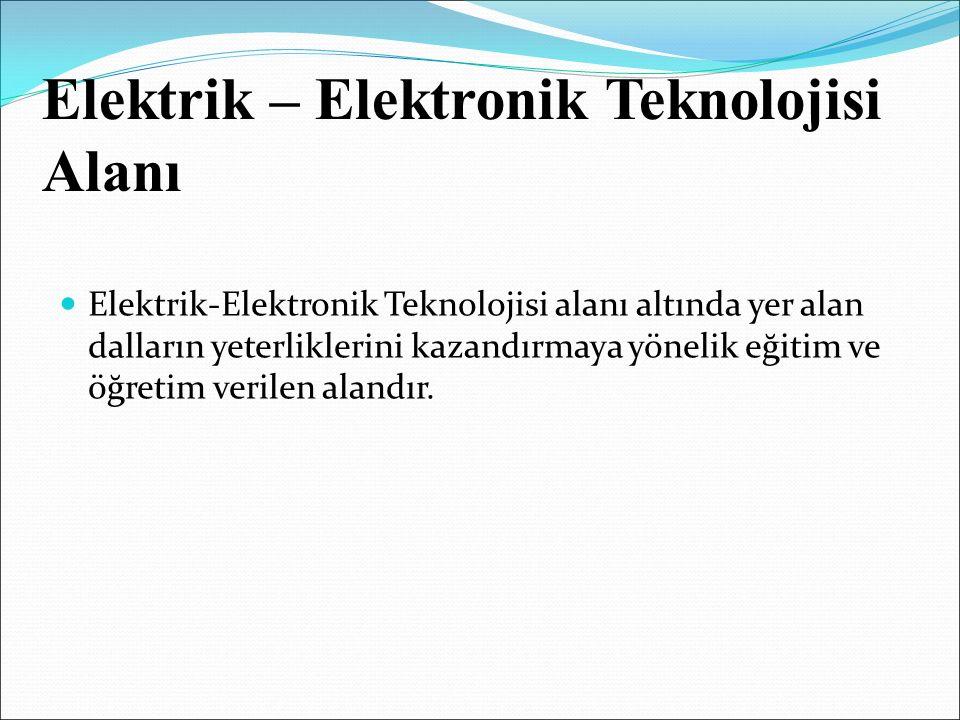 Elektrik – Elektronik Teknolojisi Alanı Elektrik-Elektronik Teknolojisi alanı altında yer alan dalların yeterliklerini kazandırmaya yönelik eğitim ve