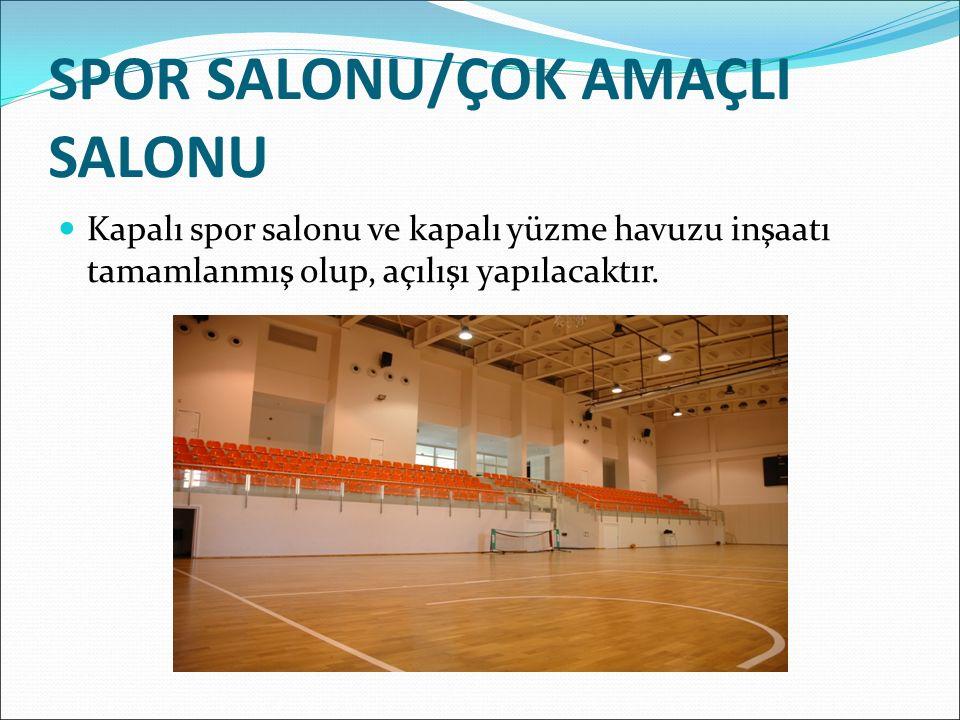 SPOR SALONU/ÇOK AMAÇLI SALONU Kapalı spor salonu ve kapalı yüzme havuzu inşaatı tamamlanmış olup, açılışı yapılacaktır.