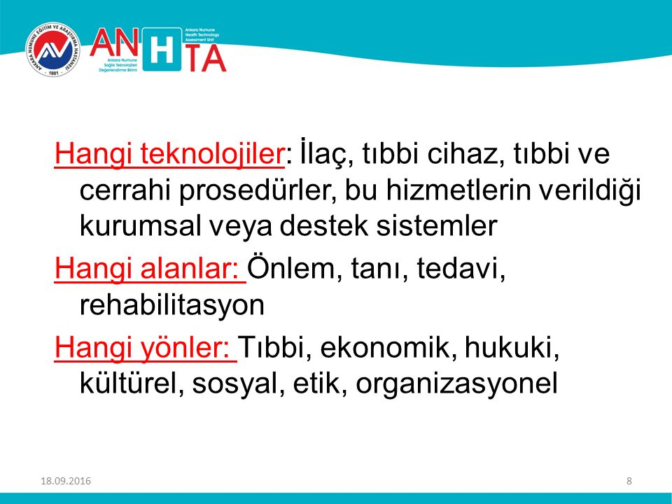 Hangi teknolojiler: İlaç, tıbbi cihaz, tıbbi ve cerrahi prosedürler, bu hizmetlerin verildiği kurumsal veya destek sistemler Hangi alanlar: Önlem, tanı, tedavi, rehabilitasyon Hangi yönler: Tıbbi, ekonomik, hukuki, kültürel, sosyal, etik, organizasyonel 18.09.20168